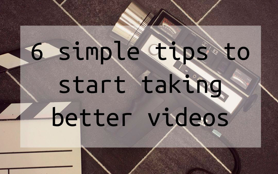 6 simple tips to start taking better videos